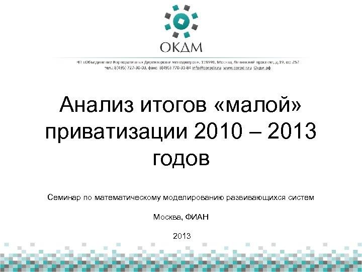 Анализ итогов «малой» приватизации 2010 – 2013 годов Семинар по математическому моделированию развивающихся систем