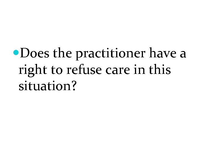 Does the practitioner have a right to refuse care in this situation?