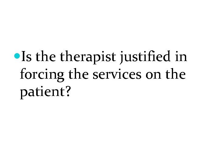 Is therapist justified in forcing the services on the patient?