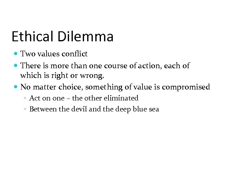 Ethical Dilemma Two values conflict There is more than one course of action, each