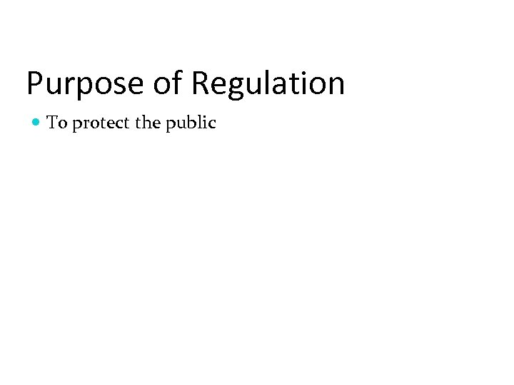 Purpose of Regulation To protect the public