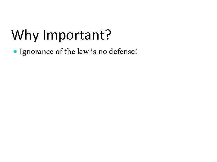 Why Important? Ignorance of the law is no defense!