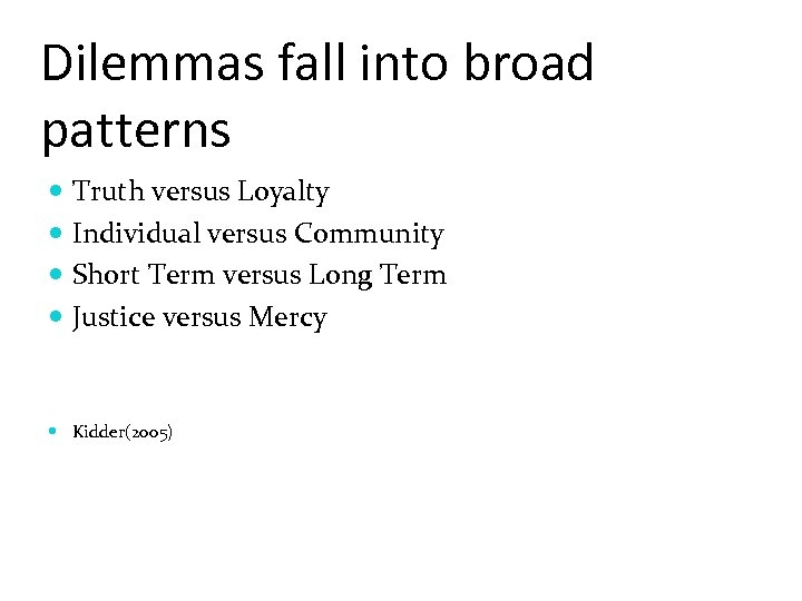 Dilemmas fall into broad patterns Truth versus Loyalty Individual versus Community Short Term versus