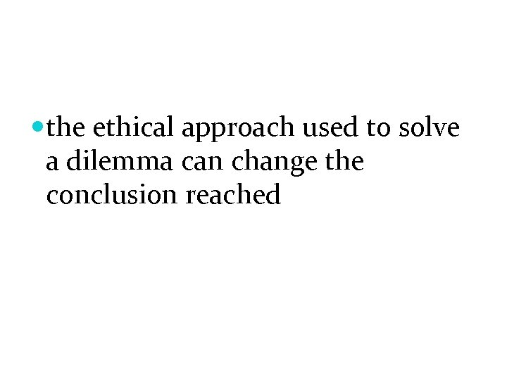 the ethical approach used to solve a dilemma can change the conclusion reached