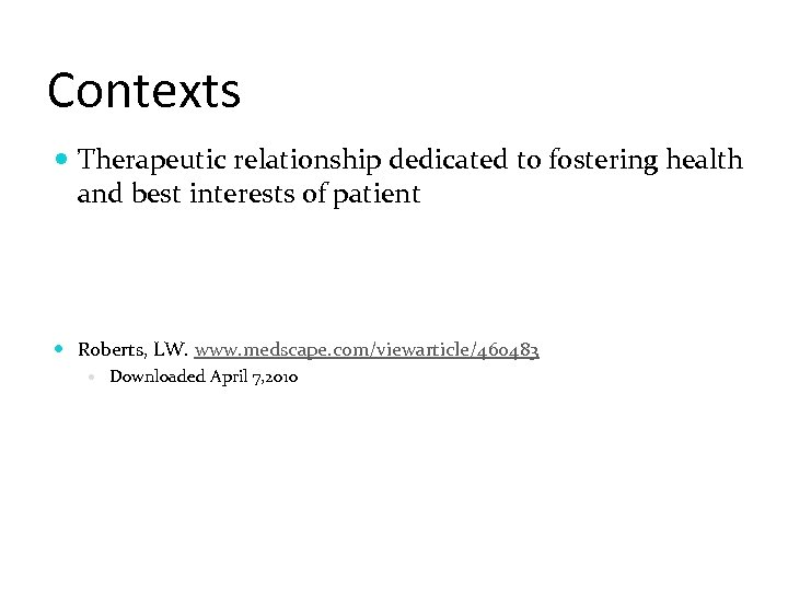 Contexts Therapeutic relationship dedicated to fostering health and best interests of patient Roberts, LW.