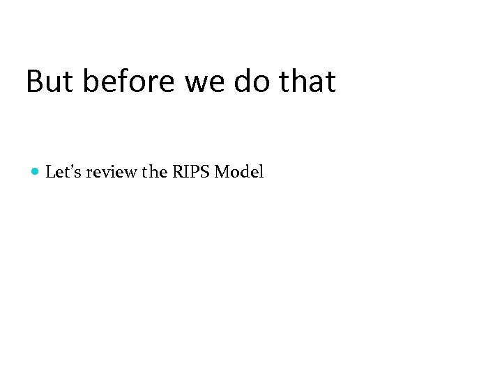 But before we do that Let's review the RIPS Model
