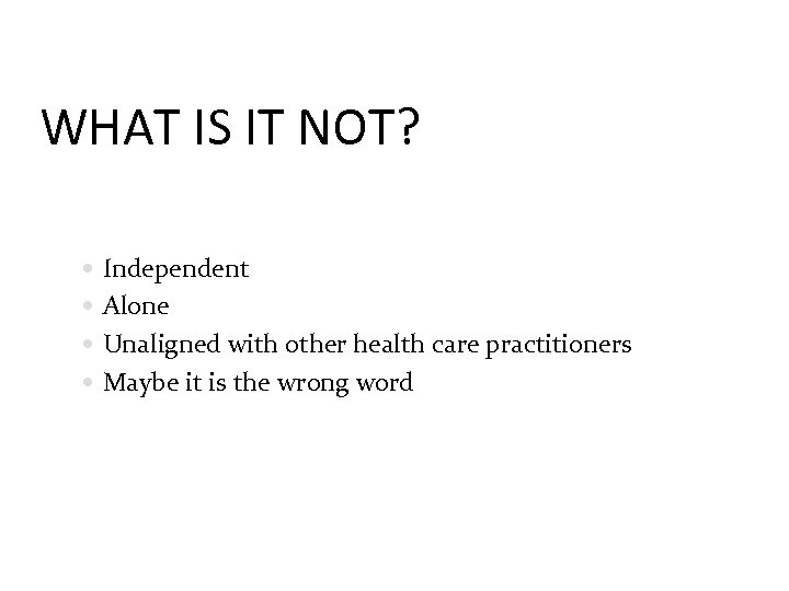 WHAT IS IT NOT? Independent Alone Unaligned with other health care practitioners Maybe it