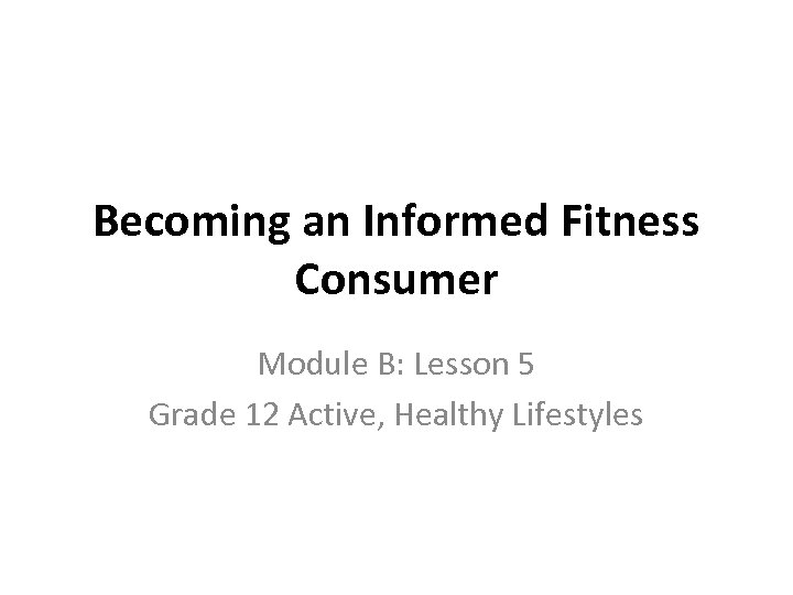 Becoming an Informed Fitness Consumer Module B: Lesson 5 Grade 12 Active, Healthy Lifestyles