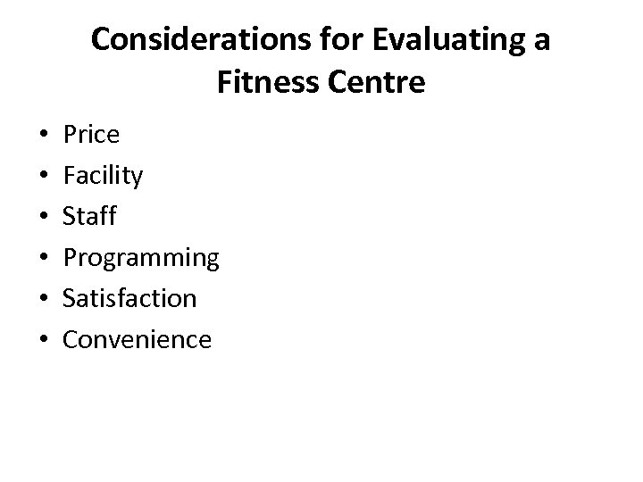 Considerations for Evaluating a Fitness Centre • • • Price Facility Staff Programming Satisfaction