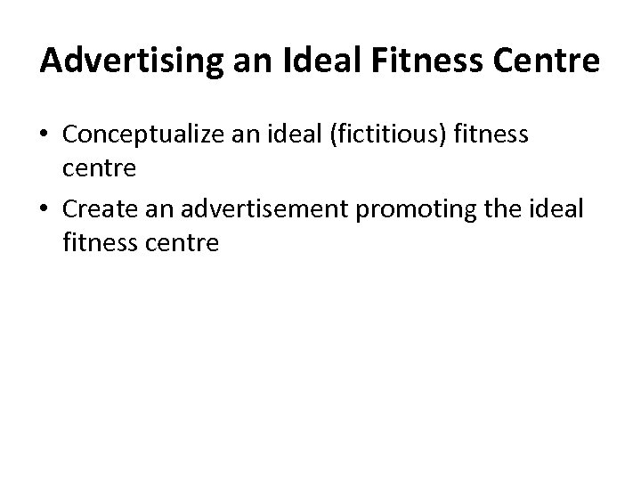 Advertising an Ideal Fitness Centre • Conceptualize an ideal (fictitious) fitness centre • Create