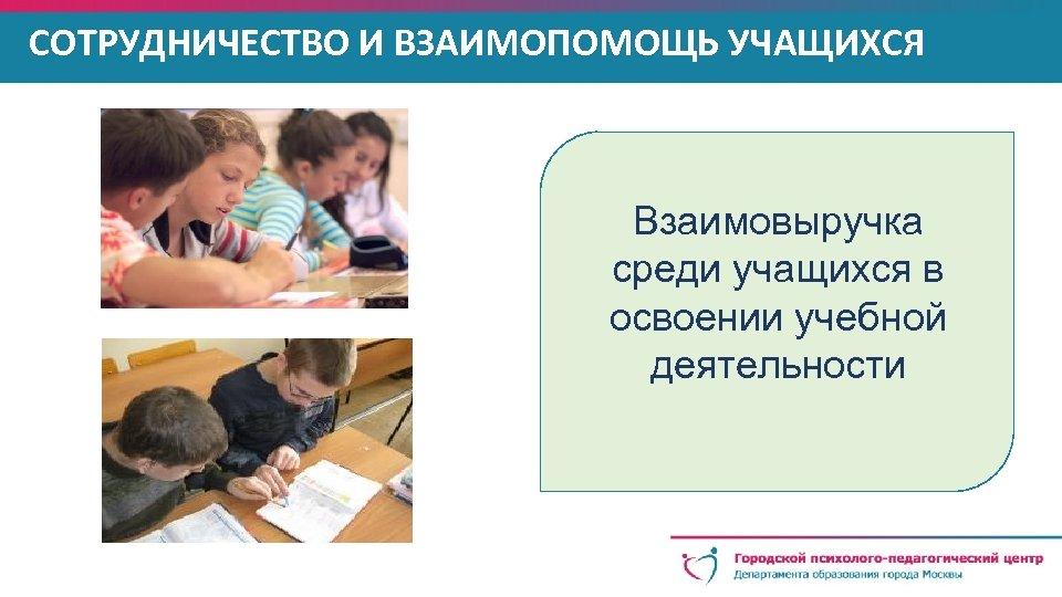 СОТРУДНИЧЕСТВО И ВЗАИМОПОМОЩЬ УЧАЩИХСЯ Взаимовыручка среди учащихся в освоении учебной деятельности