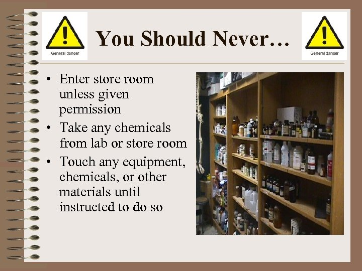 You Should Never… • Enter store room unless given permission • Take any chemicals