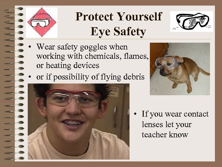 Protect Yourself Eye Safety • Wear safety goggles when working with chemicals, flames, or