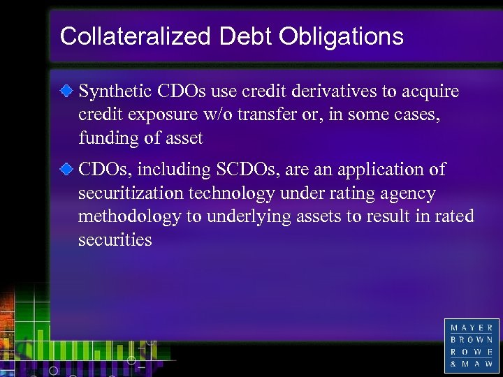 Collateralized Debt Obligations Synthetic CDOs use credit derivatives to acquire credit exposure w/o transfer