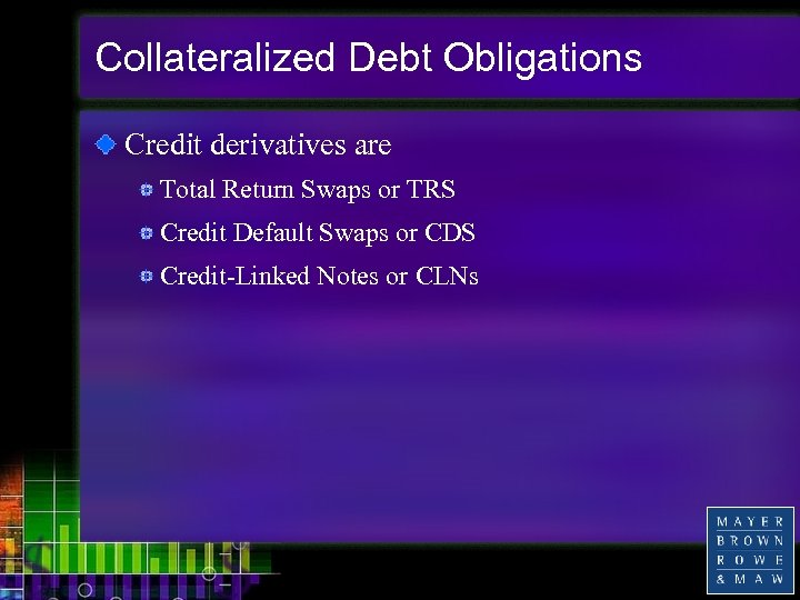 Collateralized Debt Obligations Credit derivatives are Total Return Swaps or TRS Credit Default Swaps