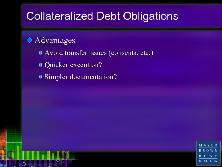 Collateralized Debt Obligations Advantages Avoid transfer issues (consents, etc. ) Quicker execution? Simpler documentation?
