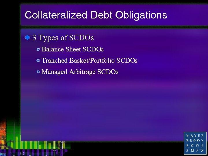 Collateralized Debt Obligations 3 Types of SCDOs Balance Sheet SCDOs Tranched Basket/Portfolio SCDOs Managed