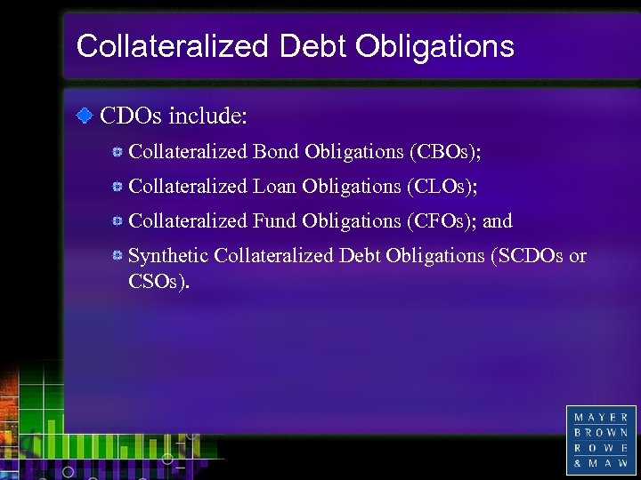 Collateralized Debt Obligations CDOs include: Collateralized Bond Obligations (CBOs); Collateralized Loan Obligations (CLOs); Collateralized