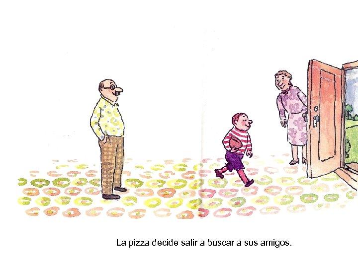 La pizza decide salir a buscar a sus amigos.