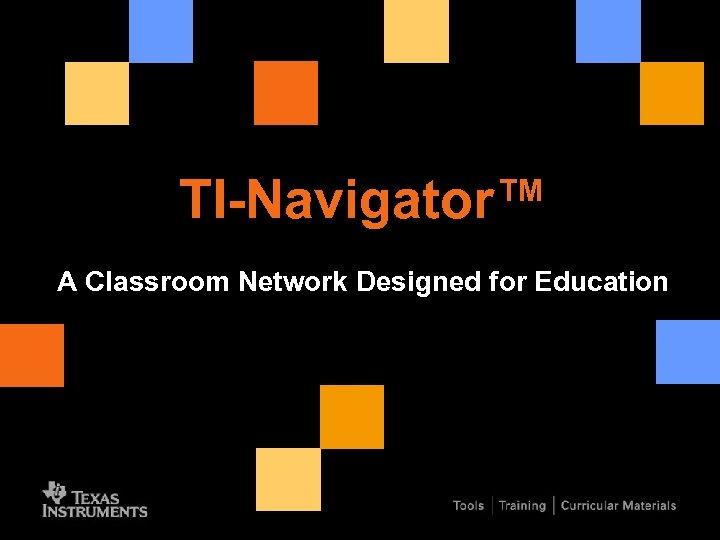 TI-Navigator™ A Classroom Network Designed for Education