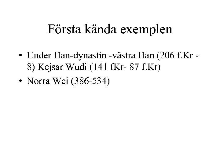 Första kända exemplen • Under Han-dynastin -västra Han (206 f. Kr 8) Kejsar Wudi