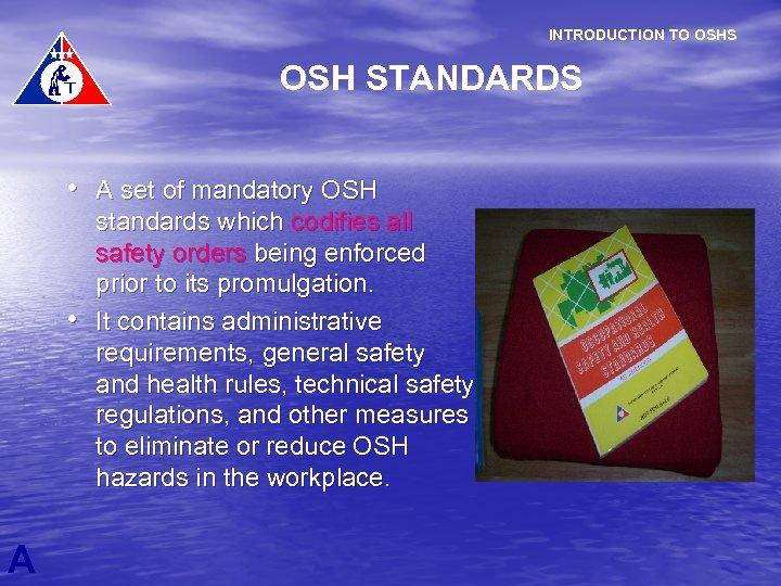 INTRODUCTION TO OSHS OSH STANDARDS • A set of mandatory OSH • A standards