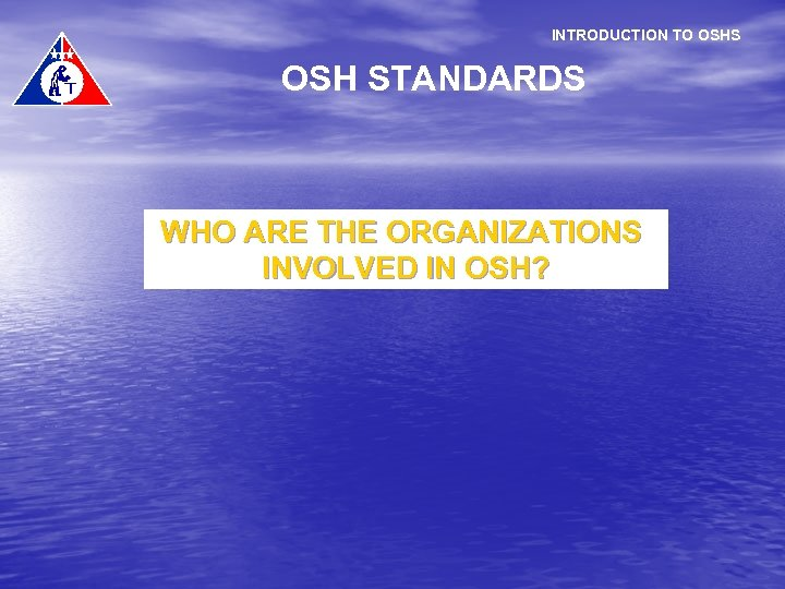 INTRODUCTION TO OSHS OSH STANDARDS WHO ARE THE ORGANIZATIONS INVOLVED IN OSH?