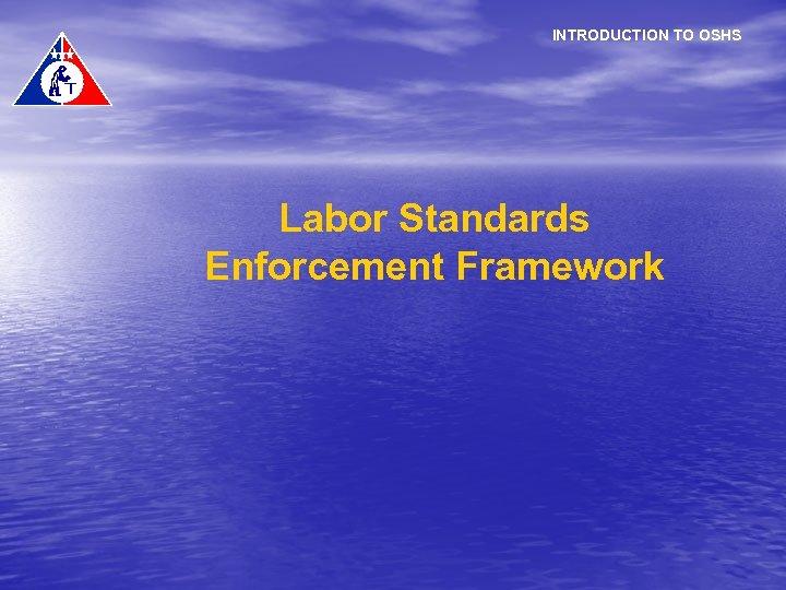 INTRODUCTION TO OSHS Labor Standards Enforcement Framework