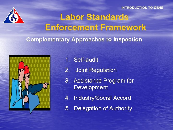 INTRODUCTION TO OSHS Labor Standards Enforcement Framework Complementary Approaches to Inspection 1. Self-audit 2.