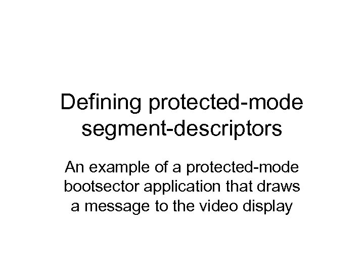 Defining protected-mode segment-descriptors An example of a protected-mode bootsector application that draws a message