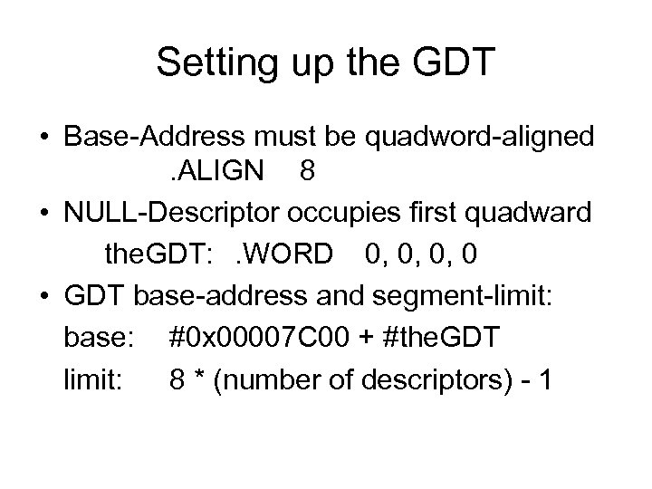 Setting up the GDT • Base-Address must be quadword-aligned. ALIGN 8 • NULL-Descriptor occupies