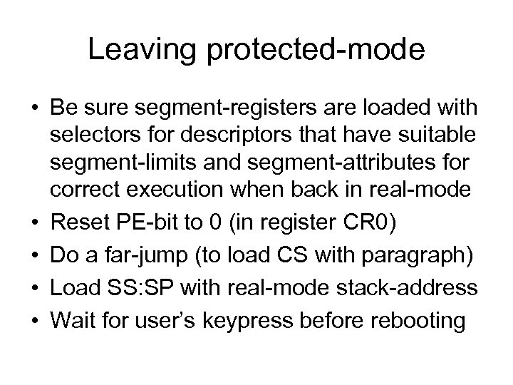 Leaving protected-mode • Be sure segment-registers are loaded with selectors for descriptors that have