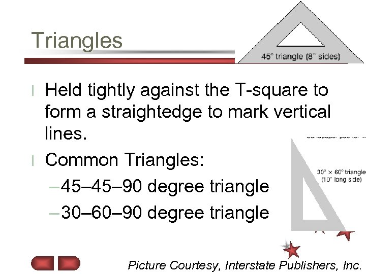 Triangles Held tightly against the T-square to form a straightedge to mark vertical lines.
