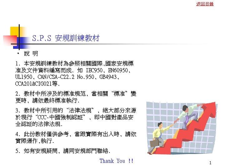 返回目錄 S. P. S 安規訓練教材 • 說 明 1. 本安規訓練教材為參照相關國際, 國家安規標 准及文件資料編寫而成. 如 IEC