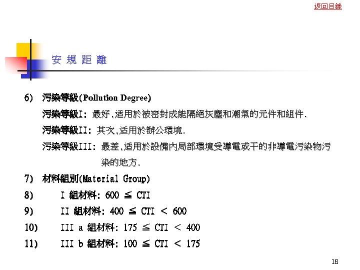 返回目錄 安 規 距 離 6) 污染等級(Pollution Degree) 污染等級I: 最好, 适用於被密封成能隔絕灰塵和潮氣的元件和組件. 污染等級II: 其次, 适用於辦公環境.