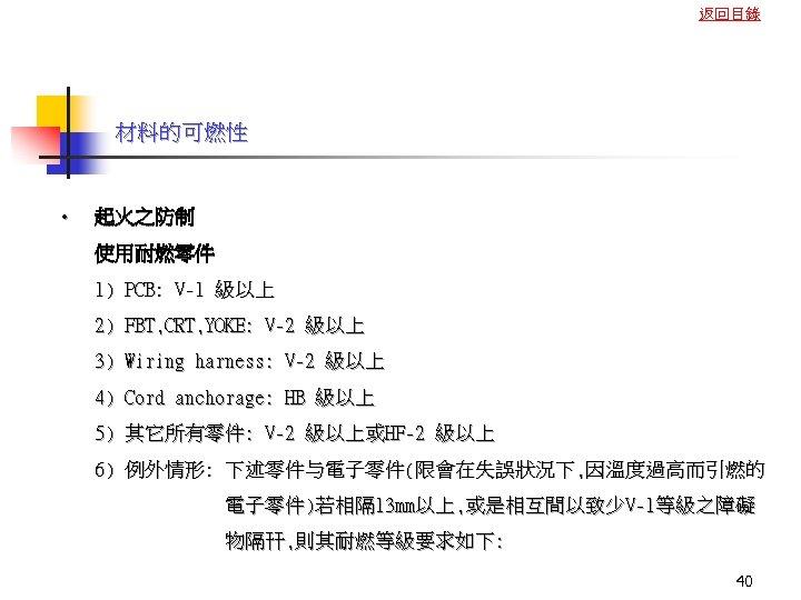 返回目錄 材料的可燃性 • 起火之防制 使用耐燃零件 1) PCB: V-1 級以上 2) FBT, CRT, YOKE: V-2