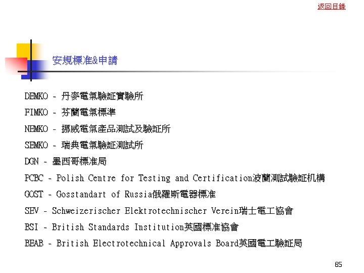 返回目錄 安規標准&申請 DEMKO - 丹麥電氣驗証實驗所 FIMKO - 芬蘭電氣標準 NEMKO - 挪威電氣產品測試及驗証所 SEMKO - 瑞典電氣驗証測試所