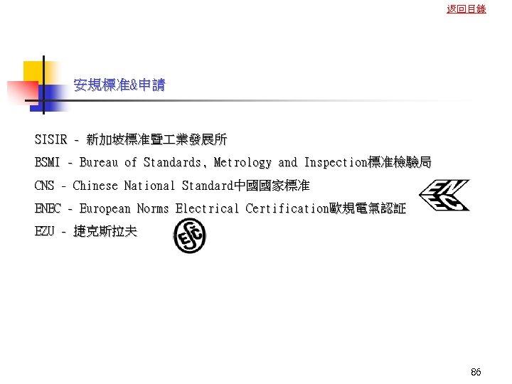 返回目錄 安規標准&申請 SISIR - 新加坡標准暨 業發展所 BSMI - Bureau of Standards, Metrology and Inspection標准檢驗局
