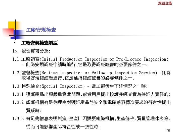 返回目錄 廠安規檢查 • 廠安規檢查類型 1>. 依性質可分為: 1. 1 廠初審(Initial Production Inspection or Pre-Licence Inspection)