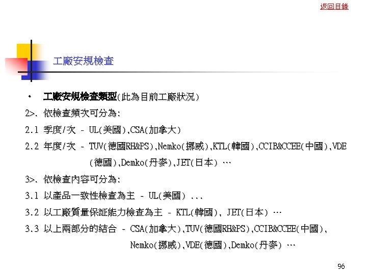 返回目錄 廠安規檢查 • 廠安規檢查類型(此為目前 廠狀況) 2>. 依檢查頻次可分為: 2. 1 季度/次 - UL(美國), CSA(加拿大) 2.