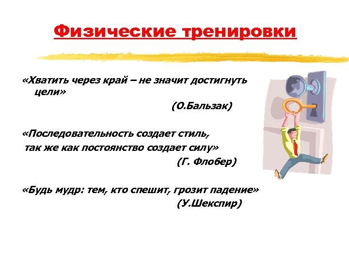 Физические тренировки «Хватить через край – не значит достигнуть цели» (О. Бальзак) «Последовательность создает