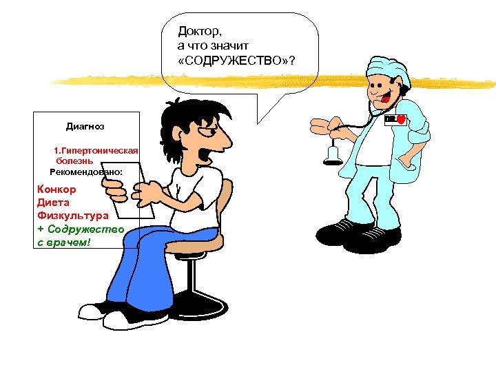 Доктор, а что значит «СОДРУЖЕСТВО» ? Диагноз 1. Гипертоническая болезнь Рекомендовано: Конкор Диета Физкультура