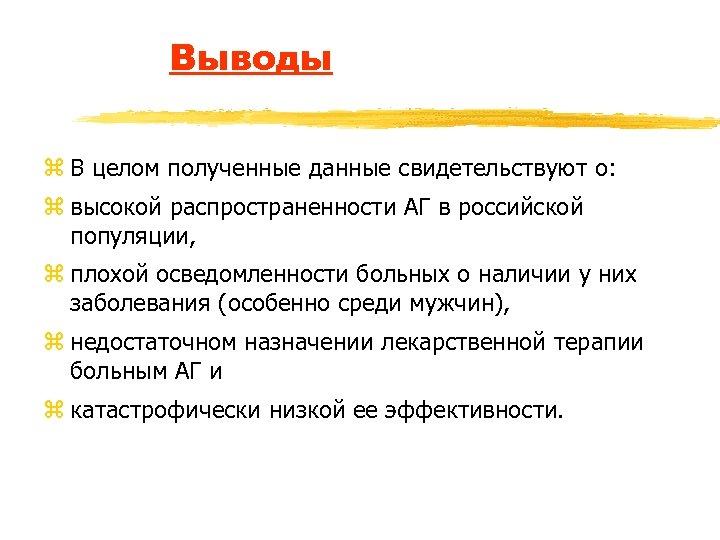 Выводы z В целом полученные данные свидетельствуют о: z высокой распространенности АГ в российской