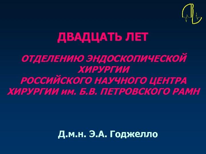 ДВАДЦАТЬ ЛЕТ ОТДЕЛЕНИЮ ЭНДОСКОПИЧЕСКОЙ ХИРУРГИИ РОССИЙСКОГО НАУЧНОГО ЦЕНТРА ХИРУРГИИ им. Б. В. ПЕТРОВСКОГО РАМН