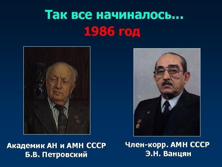 Так все начиналось… 1986 год Академик АН и АМН СССР Б. В. Петровский Член-корр.