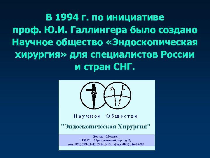 В 1994 г. по инициативе проф. Ю. И. Галлингера было создано Научное общество «Эндоскопическая