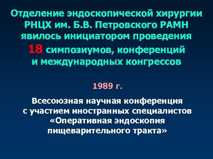 Отделение эндоскопической хирургии РНЦХ им. Б. В. Петровского РАМН явилось инициатором проведения 18 симпозиумов,