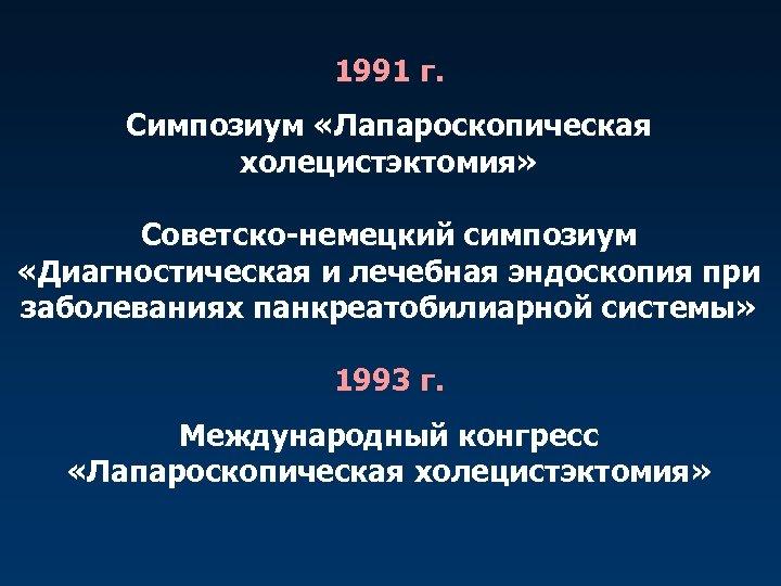 1991 г. Симпозиум «Лапароскопическая холецистэктомия» Советско-немецкий симпозиум «Диагностическая и лечебная эндоскопия при заболеваниях панкреатобилиарной