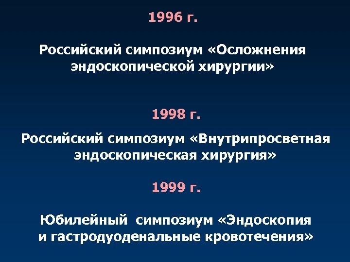 1996 г. Российский симпозиум «Осложнения эндоскопической хирургии» 1998 г. Российский симпозиум «Внутрипросветная эндоскопическая хирургия»