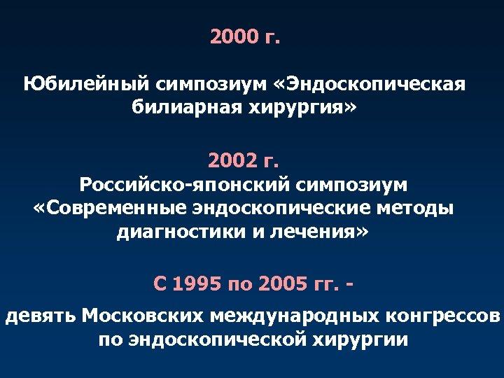 2000 г. Юбилейный симпозиум «Эндоскопическая билиарная хирургия» 2002 г. Российско-японский симпозиум «Современные эндоскопические методы
